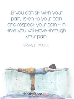 Quote on mental health: If you can sit with your pain, listen your pain and respect your pain - in time you will move through your pain - Bryant Mcgill. www.HealthyPlace.com