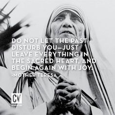 Do not let the past disturb you.Leave everything in the Sacred Heart and begin again with JOY. Mother Theresa.