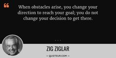 When obstacles arise, you change your direction to reach your goal; you do not change your decision to get the...