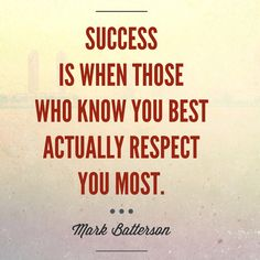 SUCCESS is when those who KNOW YOU BEST actually RESPECT YOU MOST. -Mark Batterson