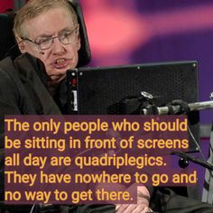 The only people who should sit in front of screens all day are quadriplegics.  Nowhere to go & no way to get there.