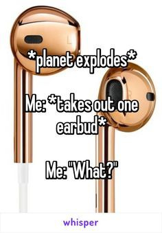 """*planet explodes* Me: *takes out one earbud* Me: """"What?"""""""
