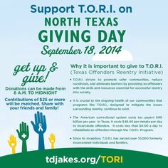 The North Texas Giving Day is fueled by the communities of the DFW Metroplex. One of those being our very own, Texas Offenders Reentry Initiative - TORI. Let's support the transformation taking place with these incredible individuals and become a part of the solution! On Sept 18th let's join together and give back to the community that has given them… a 2nd chance. http://tdjakes.org/tori