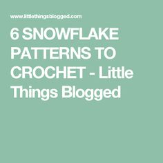 6 SNOWFLAKE PATTERNS TO CROCHET - Little Things Blogged