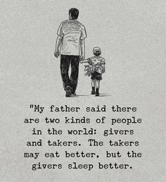 My Father said there were to kinds of people i the world: Giver and Taker. The Taker may eat better, but the giver sleep better. Life Quotes Love, Dad Quotes, Quotable Quotes, Wisdom Quotes, True Quotes, Great Quotes, Motivational Quotes, Inspirational Quotes, Father Quotes