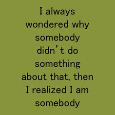 I always wondered why somebody didn't do something about that, then I realized I am somebody Habit Quotes, Something To Do