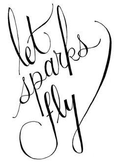 """""""let sparks fly."""""""