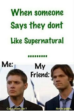 actual lines from supernatural... No wonder people don't believe the quotes I get from there