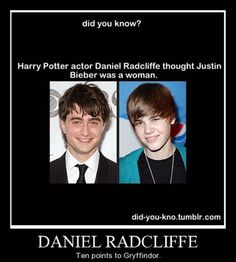 Did you know? Harry Potter actor Daniel Radcliffe thought Justin Bieber was a woman. DANIEL RADCLIFFE TEN POINTS TO GRYFFINDOR.