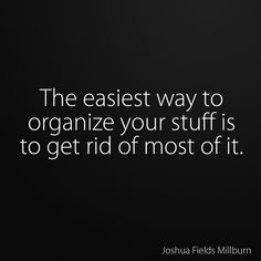 The easiest way to organize your stuff is to get rid of most of it.