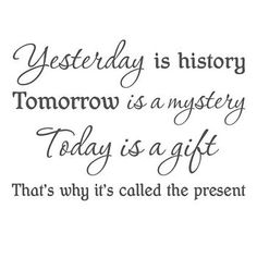 Yesterday is history. Tomorrow is a mystery. Today is a gift. That's why it is called the present.