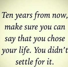 Ten years ago, I imagined my life fairly close to what I have now. Never settle.