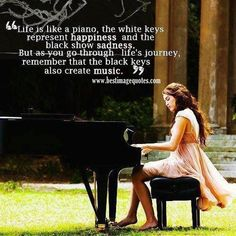 Life is like a piano The white keys represent happiness and the black show sadness. But as you go through lifes journey remember that the black keys also create music. Visit 8 Happy Souls website for more inspiring quotes. Good Quotes, Cute Quotes, Quotes To Live By, Funny Quotes, Inspirational Quotes, Motivational Quotes, Famous Quotes, Deep Quotes, It's Funny