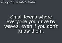 small towns - it's why I miss this! Grew up in KY. Now live in PA and people stare at you like your an alien if ya wave to 'em. It's not cool.......