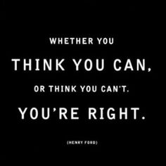 Whether you think you can, or think you can't, you're right - Henry Ford.  One of my favorite quotes.  Why you ask?  Because I have found it to bed true and therefore obey the implied advice to control my thoughts so I can succeed.
