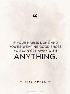 """If your hair is done and you're wearing good shoes you can get away with anything."" - Iris Apel // #WWWQuotesToLiveBy"