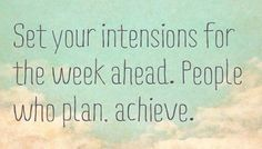 Set your intentions for the week ahead.  People who plan.  Achieve.