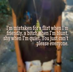 I'm mistaken for a flirt when I'm friendly, a bitch when I'm blunt, shy when I'm quiet. You just can't please everyone. #life #quotes