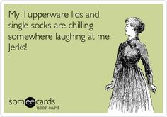 My Tupperware lids and single socks are chilling somewhere laughing at me. Jerks!