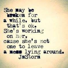 She may be broken for a while, but that's okay. She's working on her, cause she's not one to leave a mess lying around. JmStorm