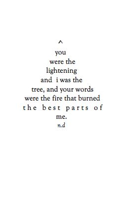 """Your words were the fire that burned the best parts of me. It's also emotional and verbal. Poem Quotes, Lyric Quotes, Words Quotes, Great Quotes, Quotes To Live By, Life Quotes, Inspirational Quotes, Sayings, Quotes That Rhyme"