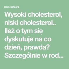 Wysoki cholesterol, niski cholesterol.. Ileż o tym się dyskutuje na co dzień, prawda? Szczególnie w rodzinnym gronie, gdzie przestraszeni bliscy popadają w obłęd. Czy Ty też zastanawiasz się, jak to z tym za wysokim cholesterolem jest? A co, gdybym Ci powiedział, że medycyna kłamie, ponieważ ze sprzedaży lekarstw obniżających cholesterol zrobiono wielomiliardowy biznes?! Coraz niższe… Kefir, Cholesterol