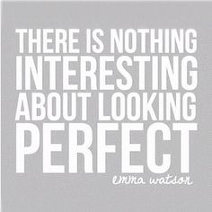 """""""There is nothing interesting about looking perfect"""" - Emma Watson"""