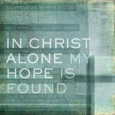 In Christ alone my hope is found . . .