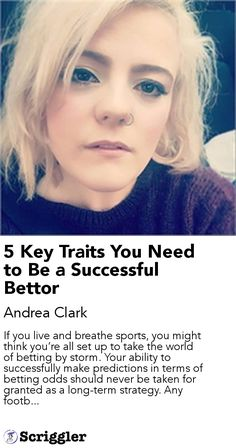 5 Key Traits You Need to Be a Successful Bettor by Andrea Clark https://scriggler.com/detailPost/story/55864 If you live and breathe sports, you might think you're all set up to take the world of betting by storm. Your ability to successfully make predictions in terms of betting odds should never be taken for granted as a long-term strategy. Any footb...