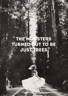 "The monsters turned out to be just trees. -- Taylor Swift, ""Out of the Woods."""