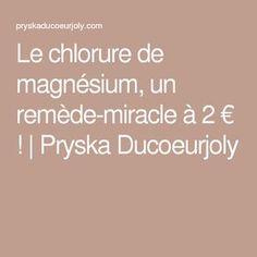 Le chlorure de magnésium, un remède-miracle à 2 € !   Pryska Ducoeurjoly