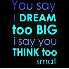 You Say I dream too big, I say you think too small. Dream on Dreamer! Don't let anyone say you dream too big. Dream as big as possible. But don't forget to act upon your dreams! Inspirational Quotes With Images, Inspiring Quotes About Life, Great Quotes, Quotes To Live By, Me Quotes, Motivational Quotes, Funny Quotes, Diva Quotes, Small Quotes