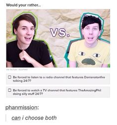 Honestly I would choose Dan. I mean I enjoy both of their videos but, I really like Dans live shows. He has a very relaxing reputation, as for live shows. Steven Universe, Phan Is Real, Dan And Phill, Dilema, Phil 3, Bae, Danisnotonfire And Amazingphil, Tyler Oakley, Phil Lester