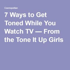 7 Ways to Get Toned While You Watch TV — From the Tone It Up Girls