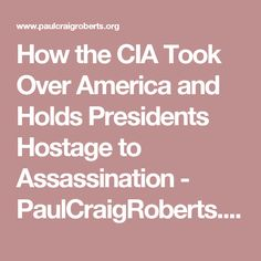 How the CIA Took Over America and Holds Presidents Hostage to Assassination - PaulCraigRoberts.org