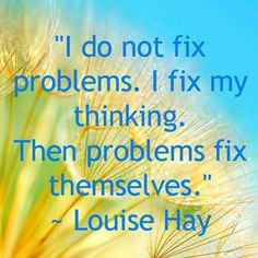 I do not fix problems. I fix my thinking. Then problems fix themselves. — Louise L Hay