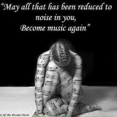 Let Music drive out  all the outside noise that beats you up, runs you down let it get in ya,really wrap around it feel it heal ya from the inside out!