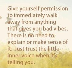 Give yourself permission to immediately walk away from anything that gives you bad vibes. There is no need to explain or make sense of it. Just trust the little inner voice when it's telling you.