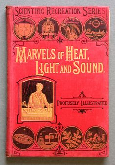 Marvels of heat, light and sound: being a popular account of heat in its various manifestations, the thermometer, specific and latent heat, the eye and optical illusions, the telescope and microscope, the ear and hearing ... - The Bill Douglas Cinema Museum