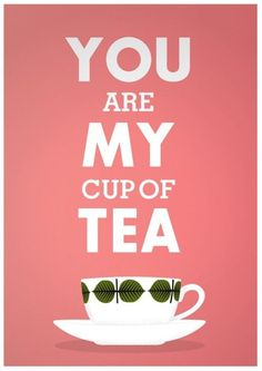 you're my cup of tea!