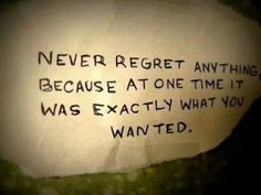 Thats why I never regret any of my decisions, I've gained something from each one of my good or bad choices!