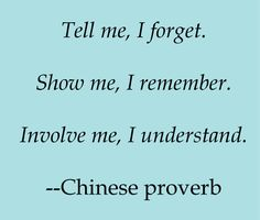 Tell me, I forget. Show me, I remember. Involve me, I understand.