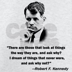 """There are those that look at things the way they are, and ask why? I dream of things that never were, and ask why not?"" Robert F. Kennedy"
