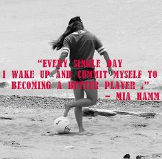 """""""Every Single Day I Wake Up and Commit Myself to Becoming a Better Player"""" - Mia Hamm"""