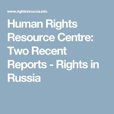 Human Rights Resource Centre: Two Recent Reports - Rights in Russia