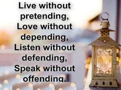 Live without pretending, love without depending, listen without defending, speak without offending.