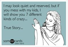Funny Family Ecard: I may look quiet and reserved, but if you mess with my kids, I will show you 7 different kinds of crazy.... True Story....