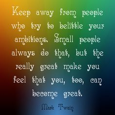 """""""Keep away from people who try to belittle your ambitions. Small people always do that, but the really great make you feel that you, too, can become great."""" ~Mark Twain  Solo-E.com"""