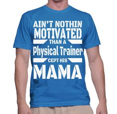 Ain't Nothing Motivated Than A Physical Trainer Cept His Mama T-Shirt