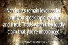 Narcissists remain levelheaded until you speak logic, reason & truth. That's when they loudly claim that you're unbalanced.